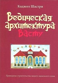 Каджол Шастри - Ведическая архитектура Васту: Принципы строительства вашего идеального дома